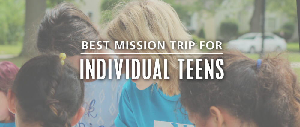best teen mission trip organization for individual teens