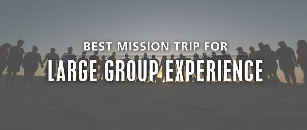 best teen mission trip organization for large group
