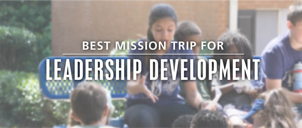 best teen mission trip organization for leadership development