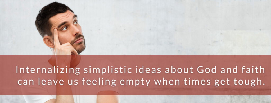 Internalizing simplistic ideas about God and faith can leave use feeling empty when times get tough.